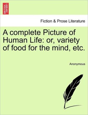 A complete Picture of Human Life: or, variety of food for the mind, etc.