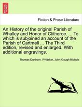 An  History of the Original Parish of Whalley and Honor of Clitheroe. ... to Which Is Subjoined an Account of the Parish of Cartme - Whitaker, Thomas Dunham / Nichols, John Gough