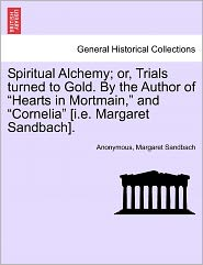 """Spiritual Alchemy; Or, Trials Turned to Gold. by the Author of """"Hearts in Mortmain,"""" and """"Cornelia"""" [I.E. Margaret Sandbach]."""