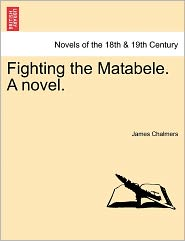 Fighting The Matabele. A Novel. - James Chalmers