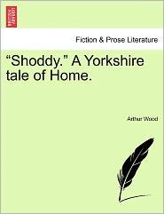 Shoddy. A Yorkshire Tale Of Home. - Arthur Wood