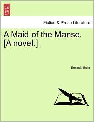 A Maid Of The Manse. [A Novel.] - Erminda Esler