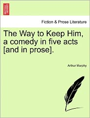The Way To Keep Him, A Comedy In Five Acts [And In Prose]. - Arthur Murphy