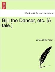Bijli The Dancer, Etc. [A Tale.] - James Blythe Patton