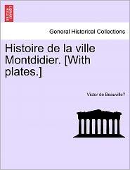 Histoire De La Ville Montdidier. [With Plates.] - Victor De Beauville