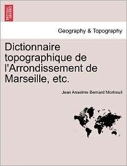 Dictionnaire Topographique De L'Arrondissement De Marseille, Etc. - Jean Anselme Bernard Mortreuil