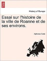 Essai Sur L'Histoire De La Ville De Roanne Et De Ses Environs. - Alphonse Coste