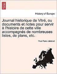 Journal Historique De Vitr, Ou Documents Et Notes Pour Servir L'Histoire De Cette Ville Accompagn S De Nombreuses Listes, De Plans, Etc. - Paul Paris-Jallobert