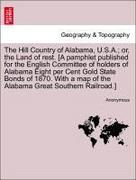 Anonymous: The Hill Country of Alabama, U.S.A.; or, the Land of rest. [A pamphlet published for the English Committee of holders of Alabama Eight per Cent Gold State Bonds of 1870. With a map of the Alabama Great Southern Railroad.]