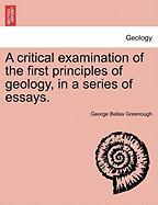 A Critical Examination of the First Principles of Geology, in a Series of Essays.