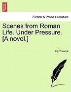 Scenes from Roman Life. Under Pressure. [A Novel.]