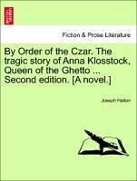 By Order of the Czar. The tragic story of Anna Klosstock, Queen of the Ghetto ... Second edition. [A novel.] Vol. II. Second Edition. - Hatton, Joseph