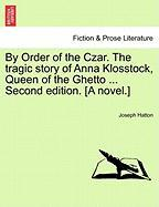 By Order of the Czar. the Tragic Story of Anna Klosstock, Queen of the Ghetto ... Second Edition. [A Novel.]