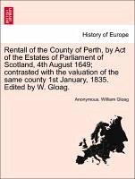 Rentall of the County of Perth, by Act of the Estates of Parliament of Scotland, 4th August 1649 contrasted with the valuation of the same county 1st January, 1835. Edited by W. Gloag. - Anonymous Gloag, William