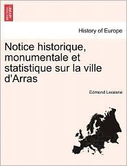 Notice Historique, Monumentale Et Statistique Sur La Ville D'Arras - Edmond Lecesne