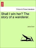 Shall I win her? The story of a wanderer. Vol. III. - Grant, James