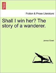 Shall I Win Her? The Story Of A Wanderer. - James Grant