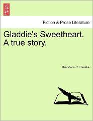 Gladdie's Sweetheart. A True Story. - Theodora C. Elmslie