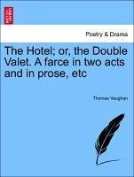 The Hotel or, the Double Valet. A farce in two acts and in prose, etc - Vaughan, Thomas