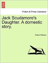 Jack Scudamore's Daughter. A Domestic Story. - Robert Williams