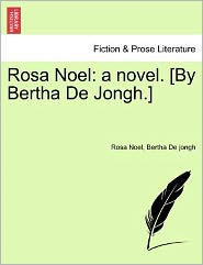 Rosa Noel: A Novel. [By Bertha de Jongh.]