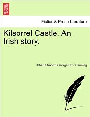 Kilsorrel Castle. An Irish Story. - Albert Stratford George Hon. Canning
