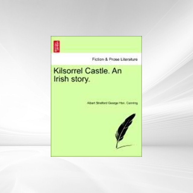 Kilsorrel Castle. An Irish story. Vol. II. als Taschenbuch von Albert Stratford George Hon. Canning - British Library, Historical Print Editions