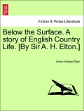 Elton, Arthur Hallam: Below the Surface. A story of English Country Life. [By Sir A. H. Elton.] Vol. II