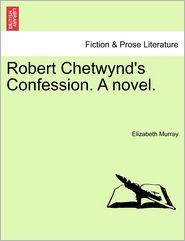Robert Chetwynd's Confession. A novel. - Elizabeth Murray