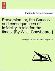 Perversion; or, the Causes and consequences of Infidelity, a tale for the times. [By W. J. Conybeare.] - Anonymous, William John Conybeare