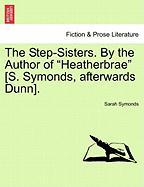 """The Step-Sisters. by the Author of """"Heatherbrae"""" [S. Symonds, Afterwards Dunn]."""