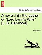"""A Novel.] by the Author of """"Lord Lynn's Wife"""" [J. B. Harwood]."""
