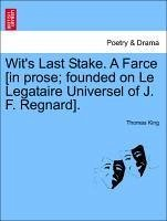 Wit's Last Stake. A Farce [in prose founded on Le Legataire Universel of J. F. Regnard]. - King, Thomas