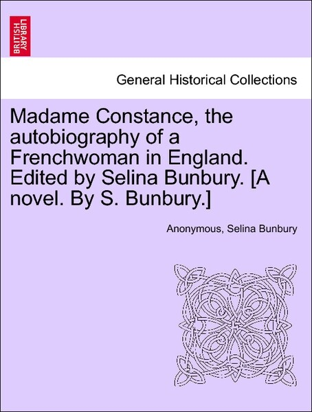 Madame Constance, the autobiography of a Frenchwoman in England. Edited by Selina Bunbury. [A novel. By S. Bunbury.]VOL.I als Taschenbuch von Anon...