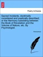 Sacred Incidents, doctrinally considered and poetically described or the Harmony subsisting between the Book of Revelation and the Volume of Nature, etc. By Psychologist.VOL.II - Anonymous