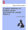 A Select Collection of English Songs. [Compiled by Joseph Ritson.] Volume the Third - Joseph Antiquary Ritson