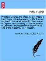 Philotoxi Ardenæ, the Woodmen of Arden a Latin poem with a translation in blank verse another in rhyme: attempted in the manner of Dryden and an essay on the superiority of Dryden's versification over that of Pope and of the moderns, by J. Weston. - Morfitt, John Dryden, John Alexander, Pope