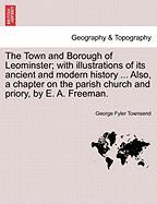 The Town and Borough of Leominster; With Illustrations of Its Ancient and Modern History ... Also, a Chapter on the Parish Church and Priory, by E. A.