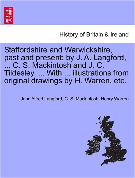 Staffordshire and Warwickshire, past and present: by J. A. Langford, ... C. S. Mackintosh and J. C. Tildesley. ... With ... illustrations from ori...