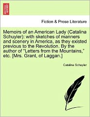 Memoirs of an American Lady (Catalina Schuyler): With Sketches of Manners and Scenery in America, as They Existed Previous to the Revolution. by the A