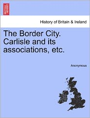 The Border City. Carlisle and its associations, etc.