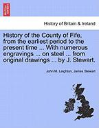 History of the County of Fife, from the Earliest Period to the Present Time ... with Numerous Engravings ... on Steel ... from Original Drawings ... b