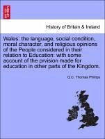 Wales: the language, social condition, moral character, and religious opinions of the People considered in their relation to Education: with some account of the prvision made for education in other parts of the Kingdom. - Phillips, Q. C. Thomas