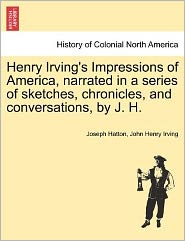 Henry Irving's Impressions of America, Narrated in a Series of Sketches, Chronicles, and Conversations, by J. H.