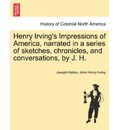 Henry Irving's Impressions of America, Narrated in a Series of Sketches, Chronicles, and Conversations, by J. H. Vol. II. - Joseph Hatton
