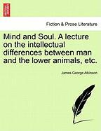 Mind and Soul. a Lecture on the Intellectual Differences Between Man and the Lower Animals, Etc.