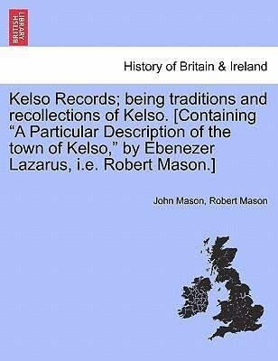 Kelso Records; being traditions and recollections of Kelso. [Containing A Particular Description of the town of Kelso, by Ebenezer Lazarus, i.e. R...