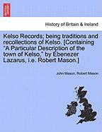 """Kelso Records; Being Traditions and Recollections of Kelso. [Containing """"A Particular Description of the Town of Kelso,"""" by Ebenezer Lazarus, i.e. Rob"""