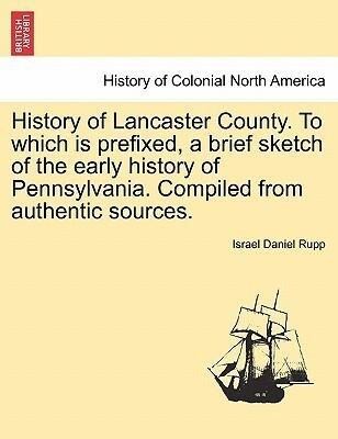 History of Lancaster County. To which is prefixed, a brief sketch of the early history of Pennsylvania. Compiled from authentic sources. als Tasch...