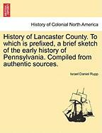 History of Lancaster County. to Which Is Prefixed, a Brief Sketch of the Early History of Pennsylvania. Compiled from Authentic Sources.
